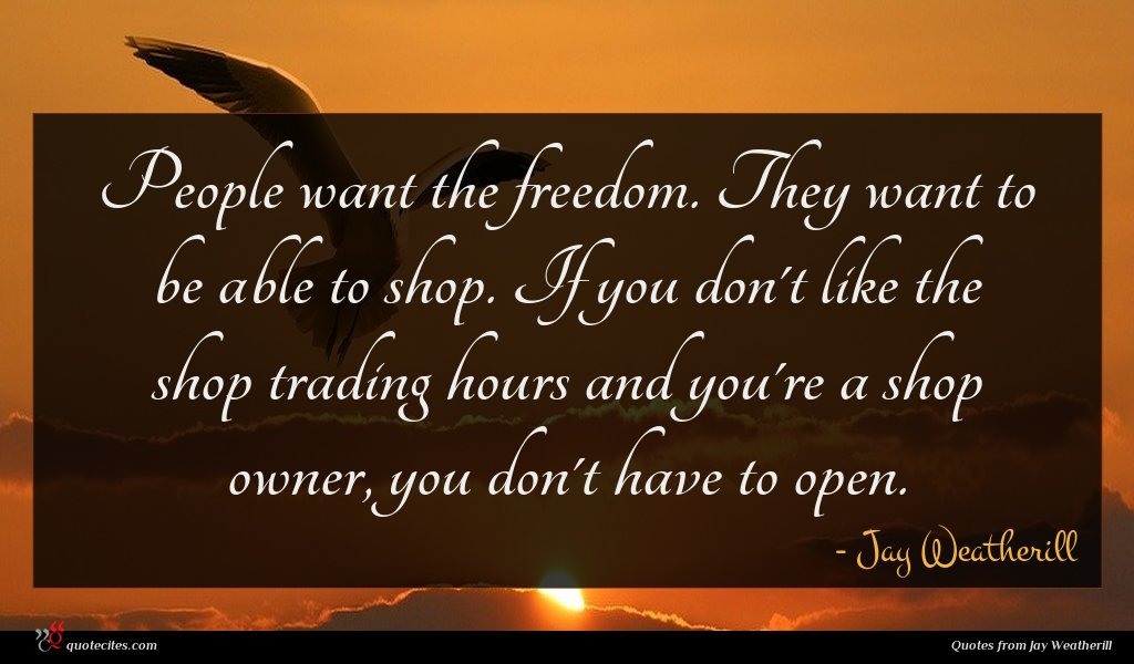 People want the freedom. They want to be able to shop. If you don't like the shop trading hours and you're a shop owner, you don't have to open.
