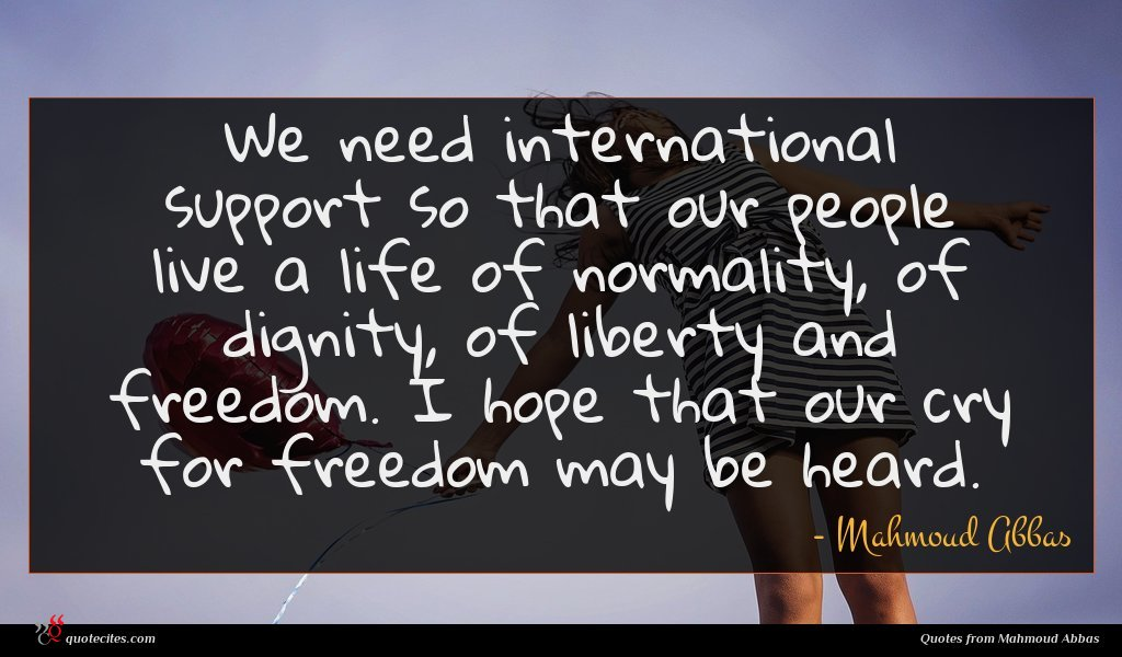 We need international support so that our people live a life of normality, of dignity, of liberty and freedom. I hope that our cry for freedom may be heard.