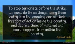 Richard Perle quote : To stop terrorists before ...