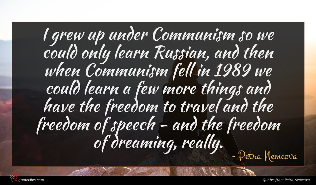 I grew up under Communism so we could only learn Russian, and then when Communism fell in 1989 we could learn a few more things and have the freedom to travel and the freedom of speech - and the freedom of dreaming, really.