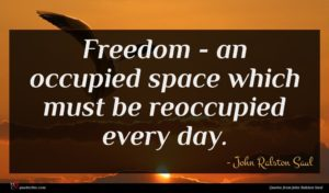 John Ralston Saul quote : Freedom - an occupied ...