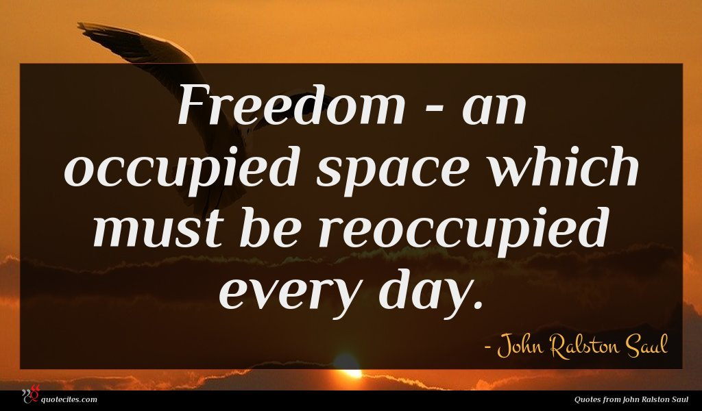 Freedom - an occupied space which must be reoccupied every day.