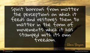 Henri Bergson quote : Spirit borrows from matter ...