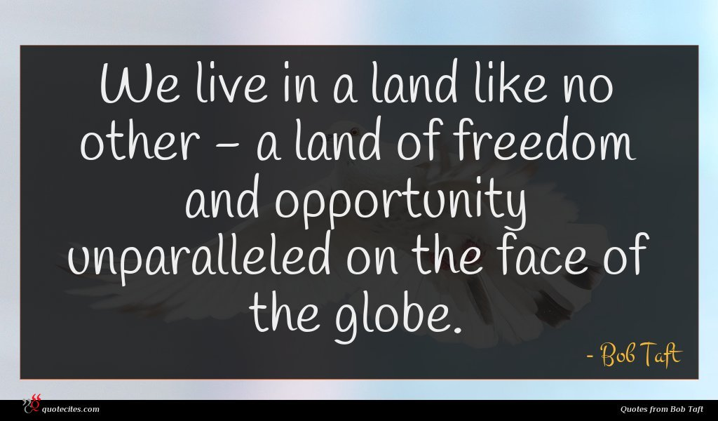 We live in a land like no other - a land of freedom and opportunity unparalleled on the face of the globe.