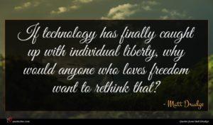 Matt Drudge quote : If technology has finally ...