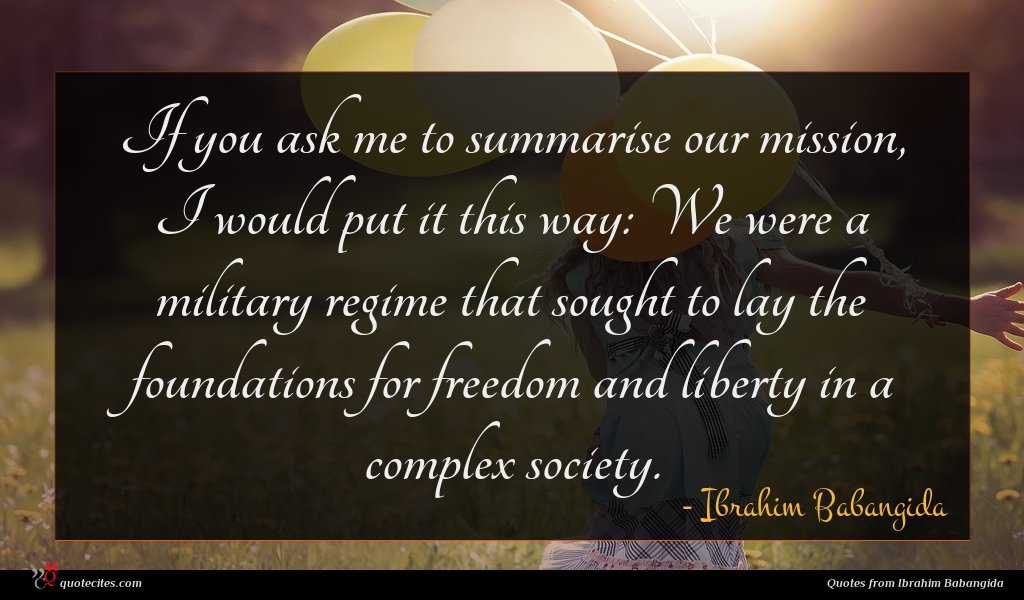 If you ask me to summarise our mission, I would put it this way: We were a military regime that sought to lay the foundations for freedom and liberty in a complex society.