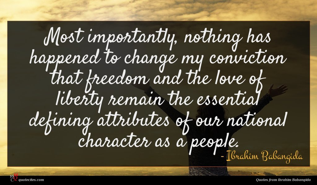 Most importantly, nothing has happened to change my conviction that freedom and the love of liberty remain the essential defining attributes of our national character as a people.