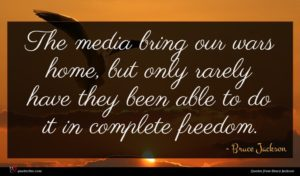 Bruce Jackson quote : The media bring our ...