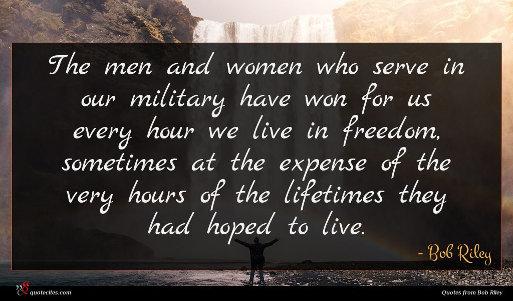 The men and women who serve in our military have won for us every hour we live in freedom, sometimes at the expense of the very hours of the lifetimes they had hoped to live.