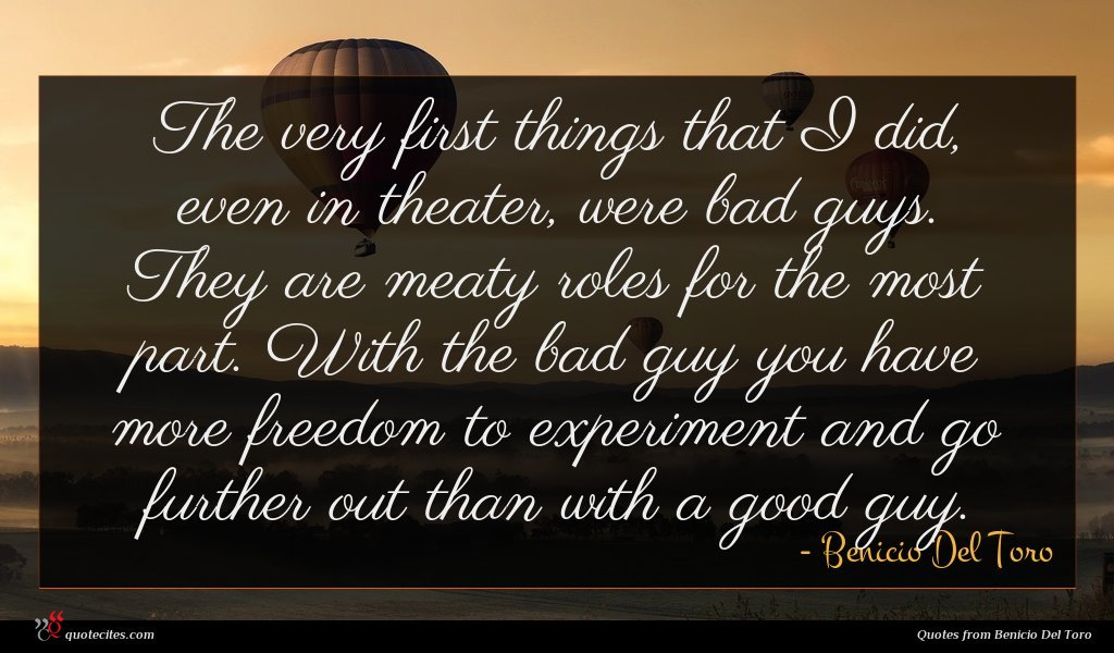 The very first things that I did, even in theater, were bad guys. They are meaty roles for the most part. With the bad guy you have more freedom to experiment and go further out than with a good guy.