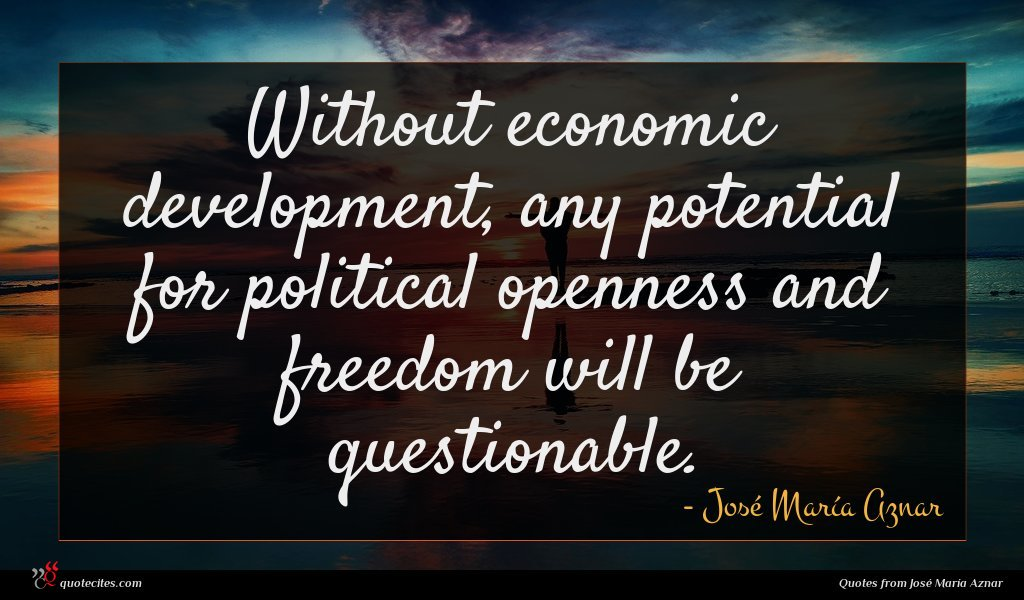 Without economic development, any potential for political openness and freedom will be questionable.