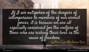 William Lyon Mackenzie King quote : If I am outspoken ...