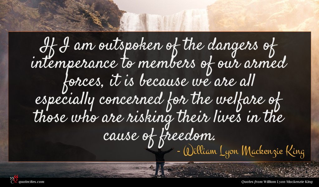 If I am outspoken of the dangers of intemperance to members of our armed forces, it is because we are all especially concerned for the welfare of those who are risking their lives in the cause of freedom.