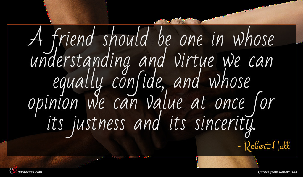 A friend should be one in whose understanding and virtue we can equally confide, and whose opinion we can value at once for its justness and its sincerity.