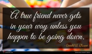 Arnold H. Glasow quote : A true friend never ...