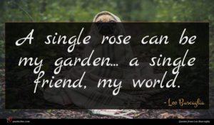 Leo Buscaglia quote : A single rose can ...