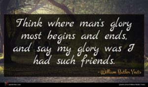William Butler Yeats quote : Think where man's glory ...