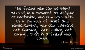 Henri Nouwen quote : The friend who can ...