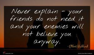 Elbert Hubbard quote : Never explain - your ...