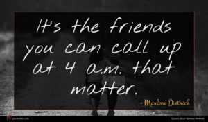 Marlene Dietrich quote : It's the friends you ...