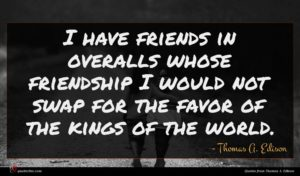 Thomas A. Edison quote : I have friends in ...