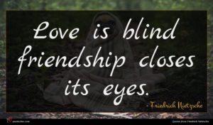 Friedrich Nietzsche quote : Love is blind friendship ...