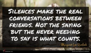 Margaret Lee Runbeck quote : Silences make the real ...