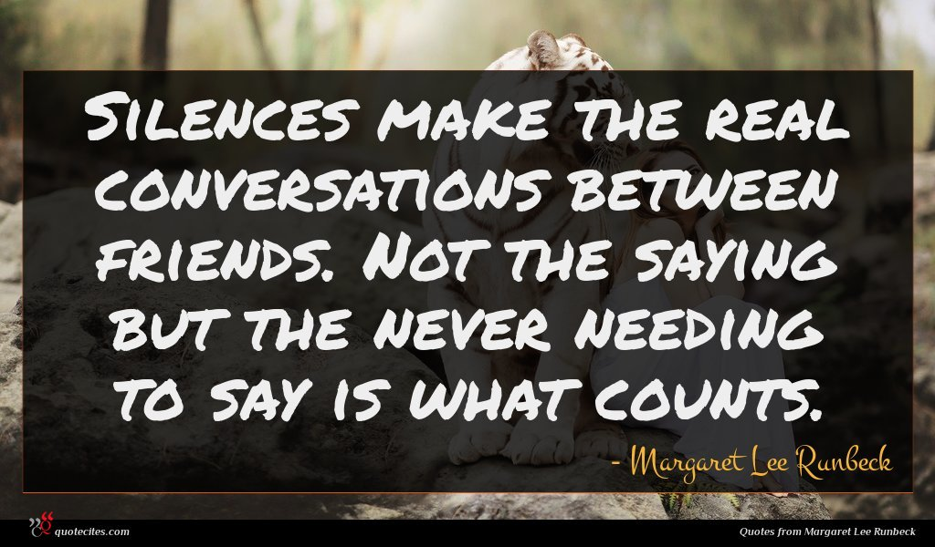 Silences make the real conversations between friends. Not the saying but the never needing to say is what counts.