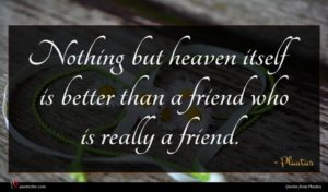 Plautus quote : Nothing but heaven itself ...