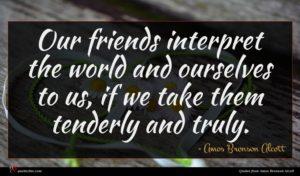 Amos Bronson Alcott quote : Our friends interpret the ...