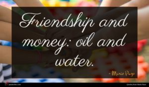 Mario Puzo quote : Friendship and money oil ...