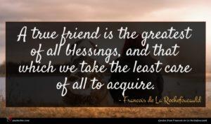 Francois de La Rochefoucauld quote : A true friend is ...