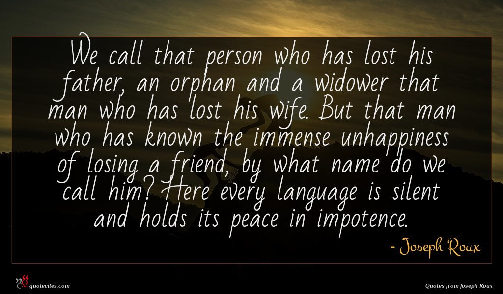 We call that person who has lost his father, an orphan and a widower that man who has lost his wife. But that man who has known the immense unhappiness of losing a friend, by what name do we call him? Here every language is silent and holds its peace in impotence.