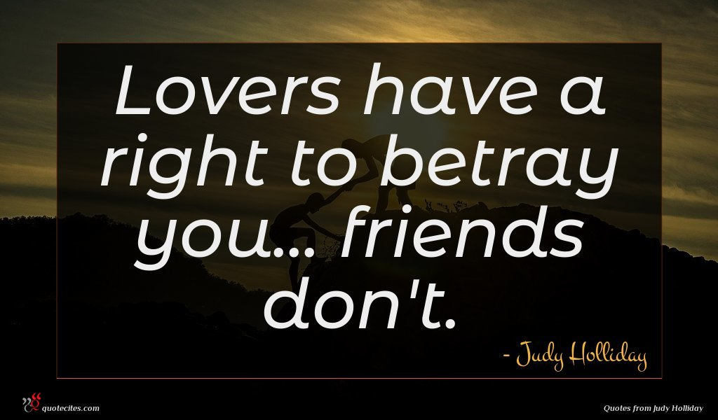 Lovers have a right to betray you... friends don't.