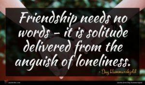 Dag Hammarskjold quote : Friendship needs no words ...