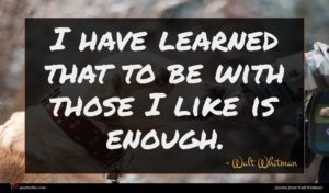 Walt Whitman quote : I have learned that ...