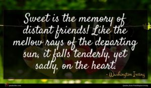 Washington Irving quote : Sweet is the memory ...