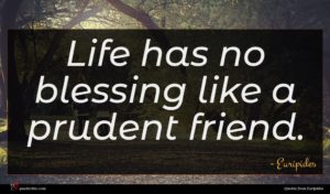 Euripides quote : Life has no blessing ...
