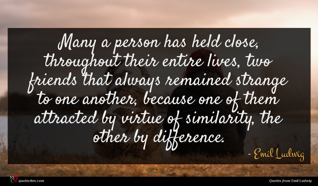 Many a person has held close, throughout their entire lives, two friends that always remained strange to one another, because one of them attracted by virtue of similarity, the other by difference.
