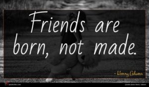 Henry Adams quote : Friends are born not ...