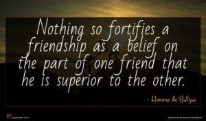 Honore de Balzac quote : Nothing so fortifies a ...