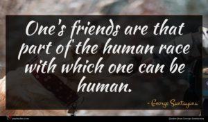 George Santayana quote : One's friends are that ...