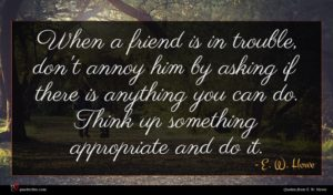 E. W. Howe quote : When a friend is ...