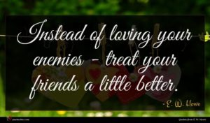 E. W. Howe quote : Instead of loving your ...