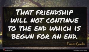 Francis Quarles quote : That friendship will not ...