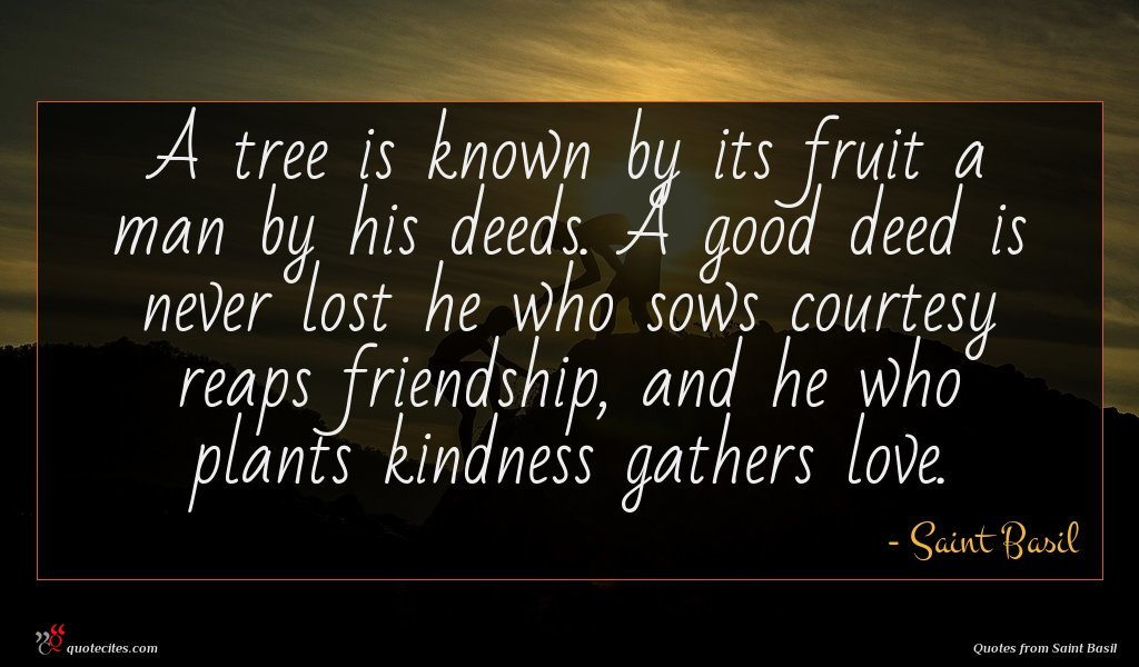 A tree is known by its fruit a man by his deeds. A good deed is never lost he who sows courtesy reaps friendship, and he who plants kindness gathers love.