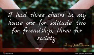 Henry David Thoreau quote : I had three chairs ...