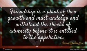 George Washington quote : Friendship is a plant ...