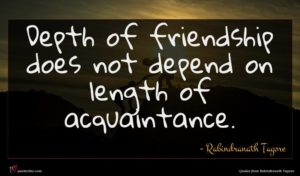 Rabindranath Tagore quote : Depth of friendship does ...