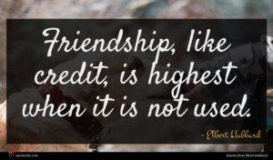 Elbert Hubbard quote : Friendship like credit is ...